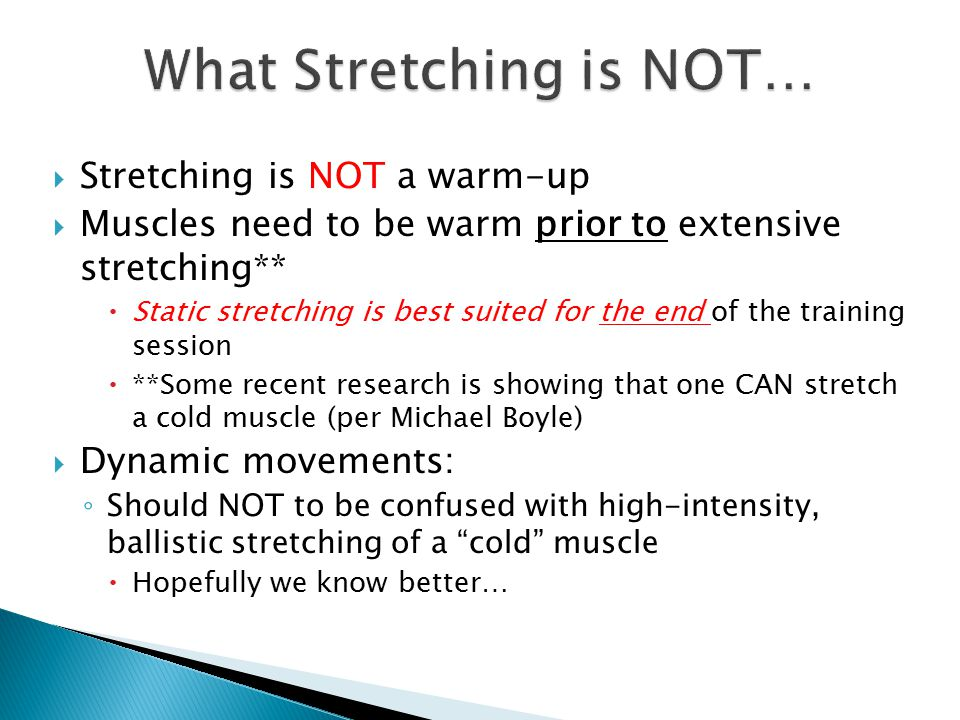  What it IS (or at least should be…) ◦ Increases functional mobility  Demands of gymnast are different from a shot putter  Dynamic Stretching is for: ◦ Loosening muscles enough for efficient movement… ◦ Within the useable dynamic range  NOT necessarily the maximum possible range  Be conscious of micro-tearing  Aforementioned strength/stability losses  Need to Develop ◦ Stability and Strength (Functional Stiffness)  At the extreme ranges of motion  Easier said than done…