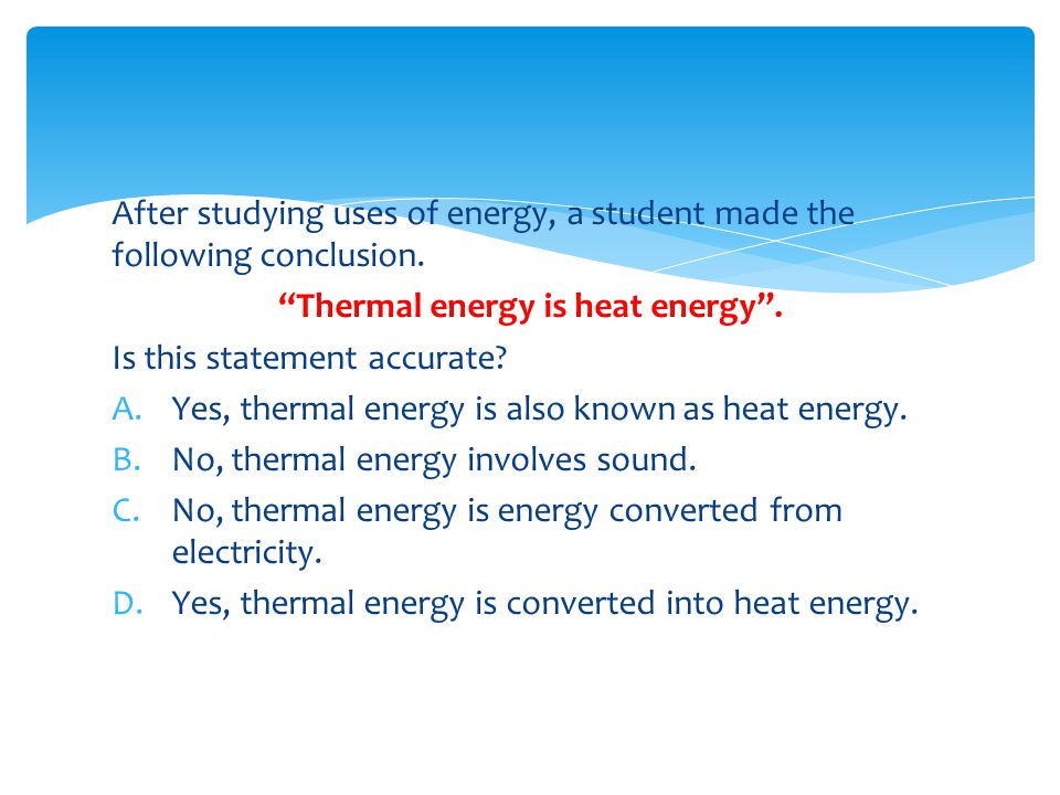 """After studying uses of energy, a student made the following conclusion. """"Thermal energy is heat energy"""". Is this statement accurate? A.Yes, thermal en"""