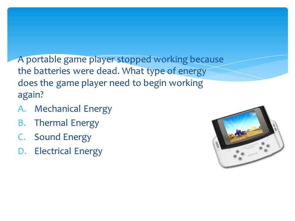 A portable game player stopped working because the batteries were dead. What type of energy does the game player need to begin working again? A.Mechan