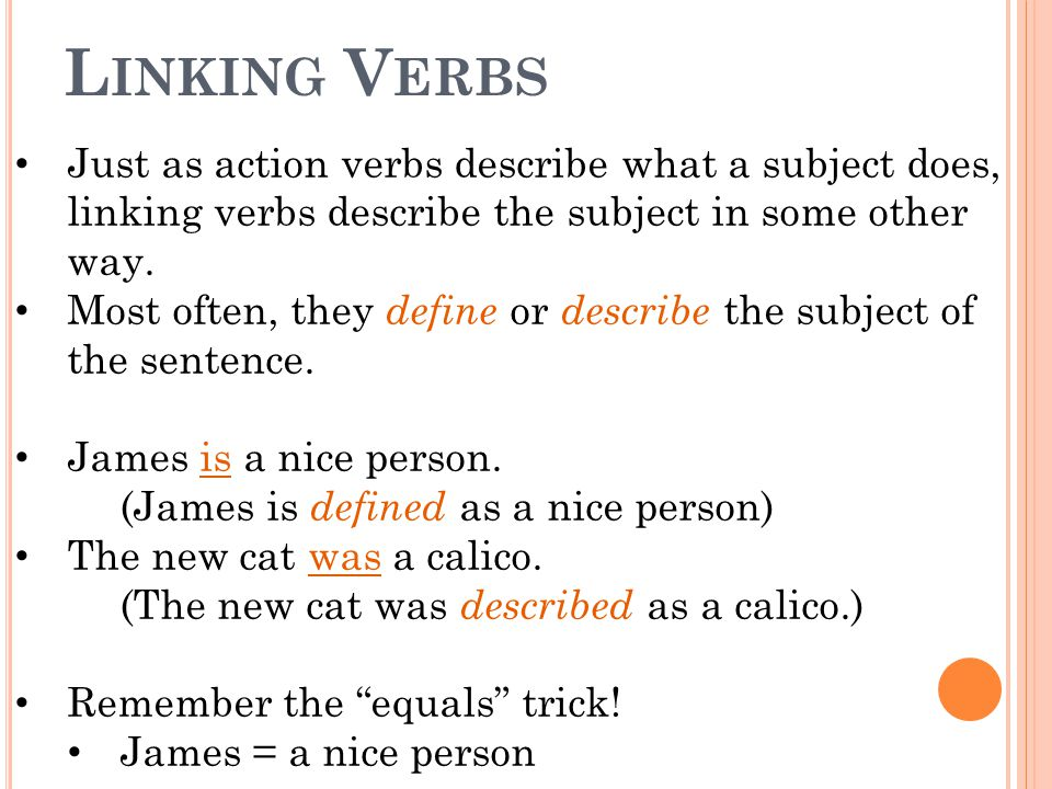 L INKING V ERBS Just as action verbs describe what a subject does, linking verbs describe the subject in some other way. Most often, they define or de