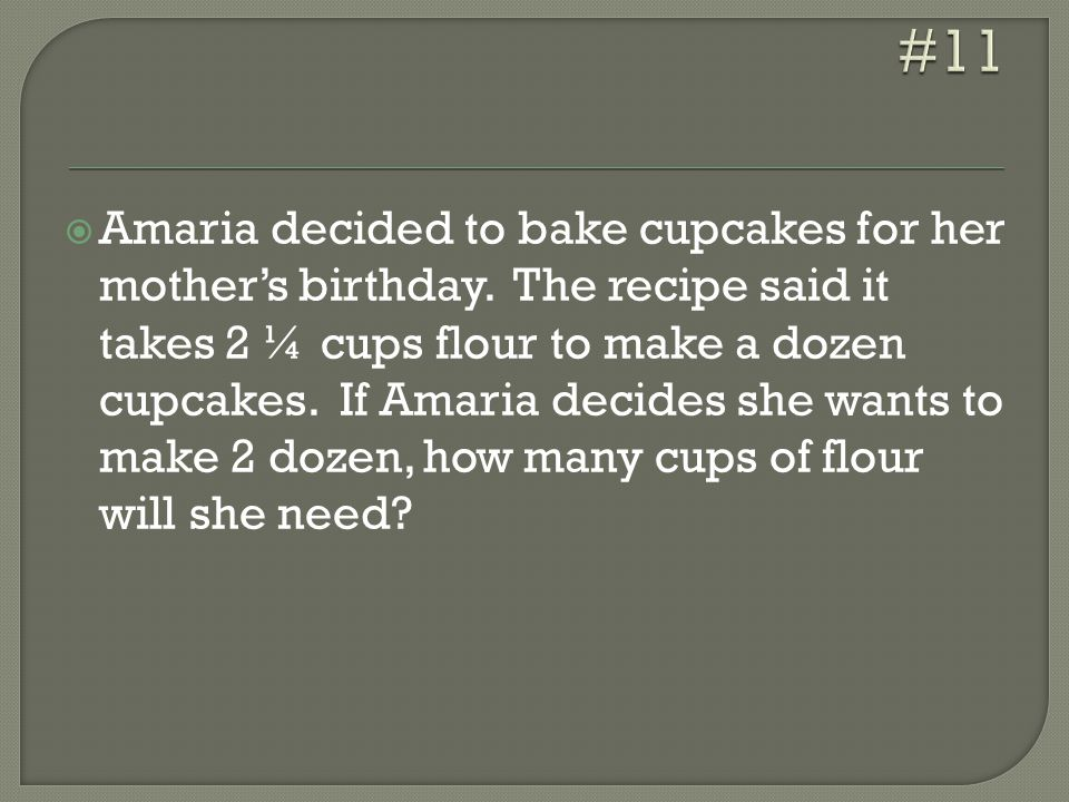  Amaria decided to bake cupcakes for her mother's birthday. The recipe said it takes 2 ¼ cups flour to make a dozen cupcakes. If Amaria decides she w