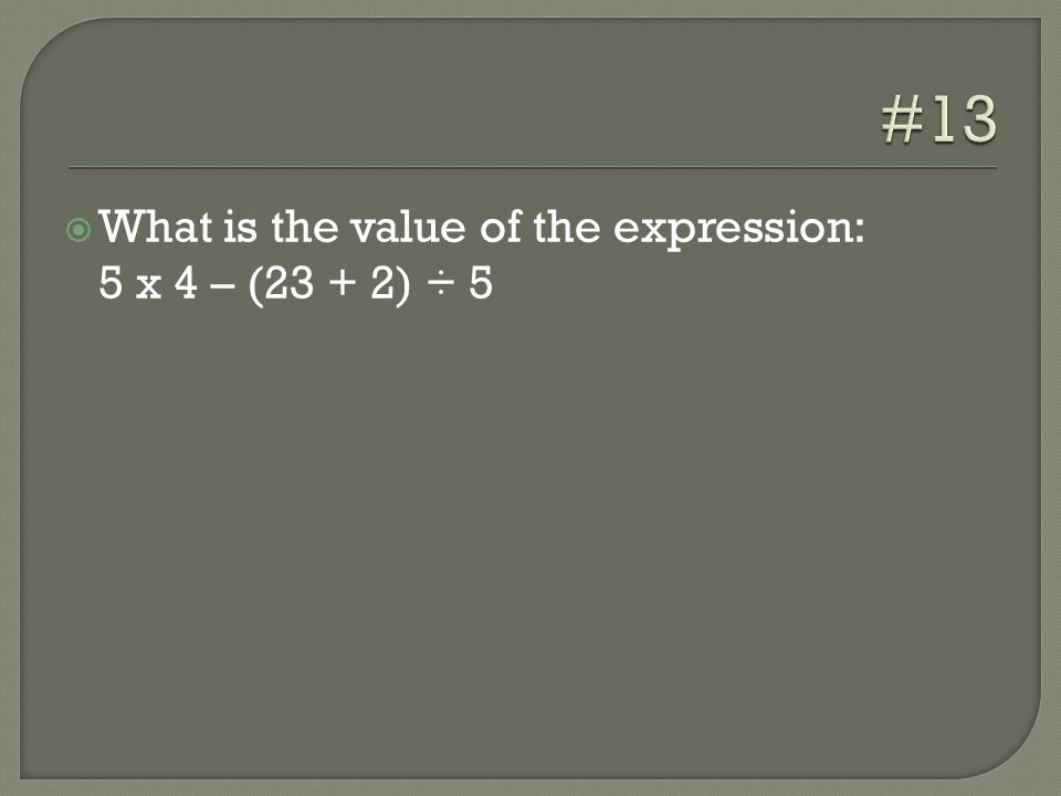  What is the value of the expression: 5 x 4 – (23 + 2) ÷ 5