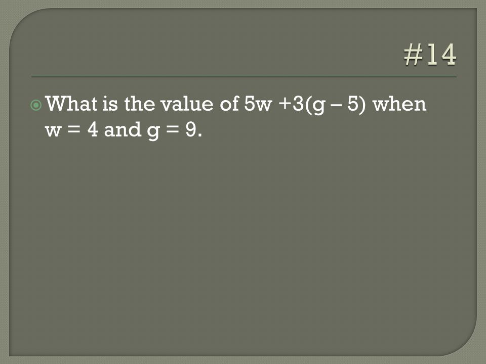  What is the value of 5w +3(g – 5) when w = 4 and g = 9.