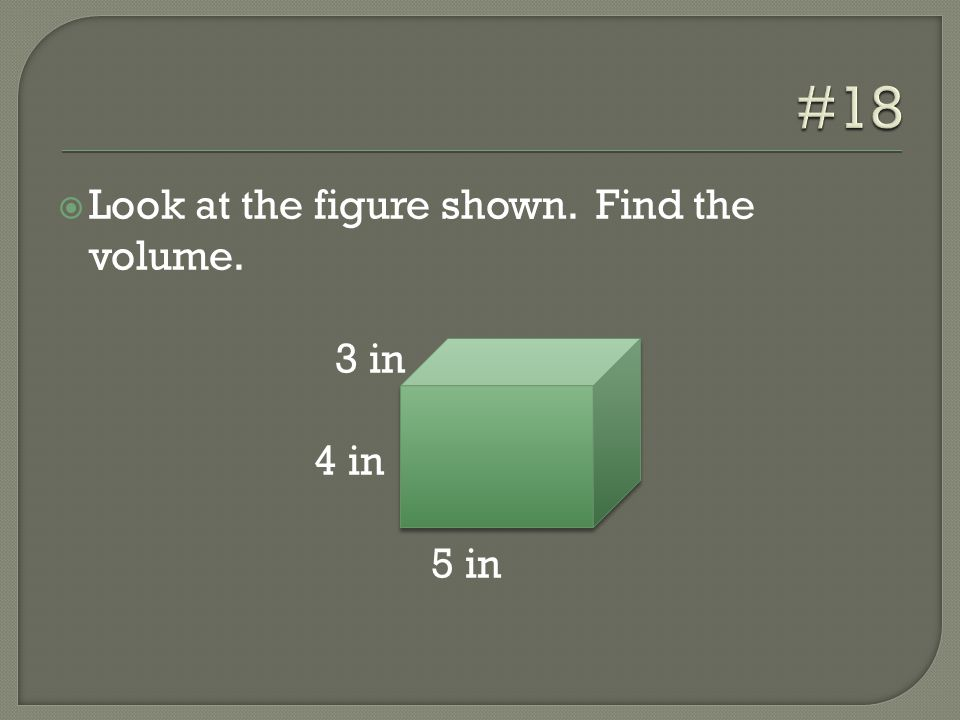  Look at the figure shown. Find the volume. 3 in 4 in 5 in