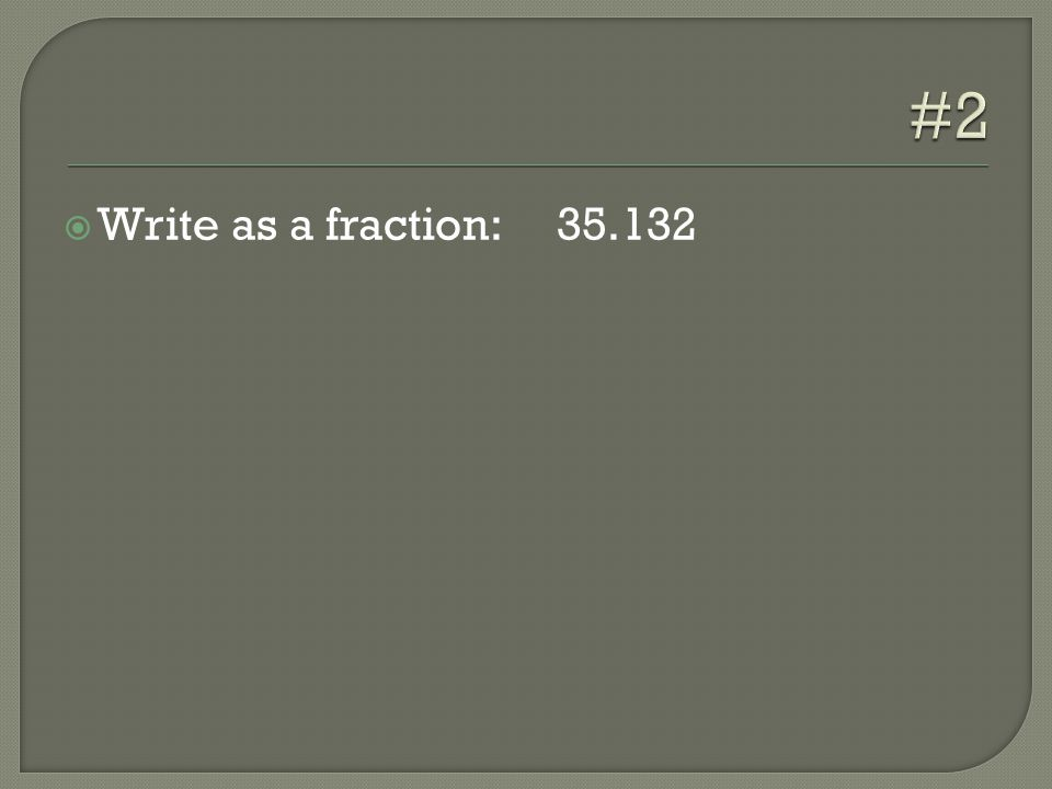  Write as a fraction: 35.132