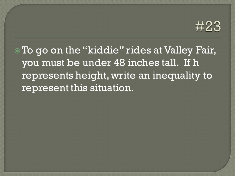  To go on the kiddie rides at Valley Fair, you must be under 48 inches tall.