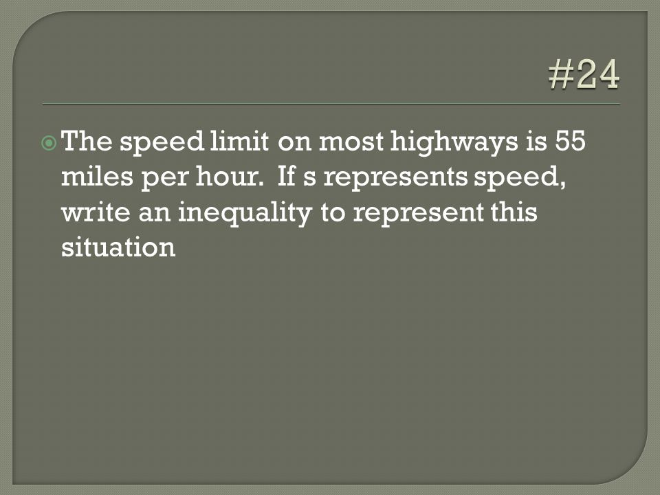  The speed limit on most highways is 55 miles per hour. If s represents speed, write an inequality to represent this situation