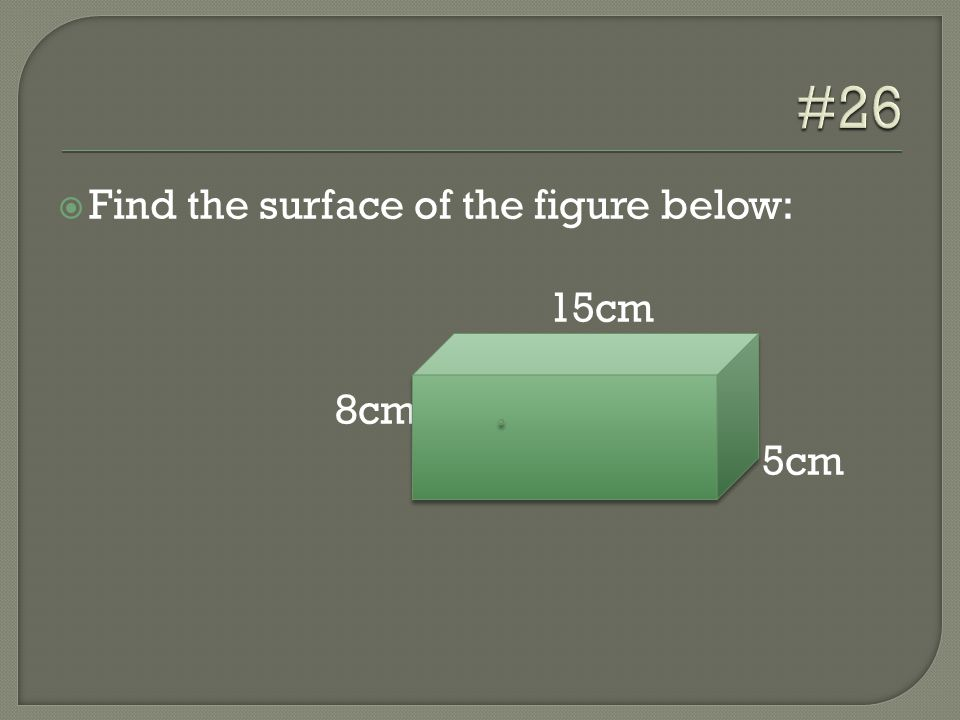  Find the surface of the figure below: 15cm 8cm 5cm