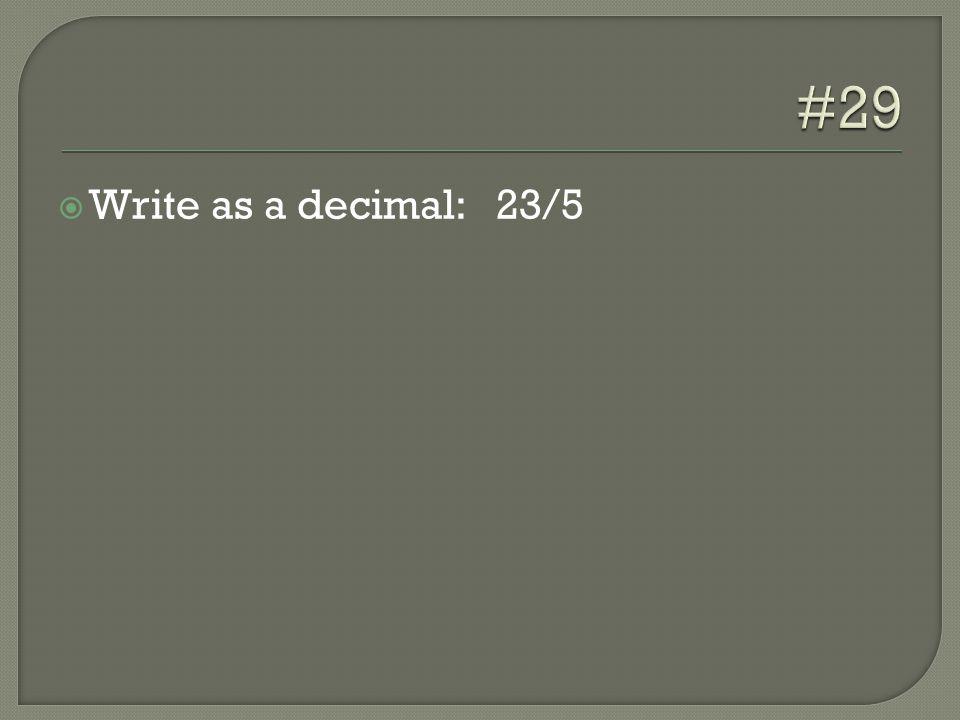  Write as a decimal: 23/5