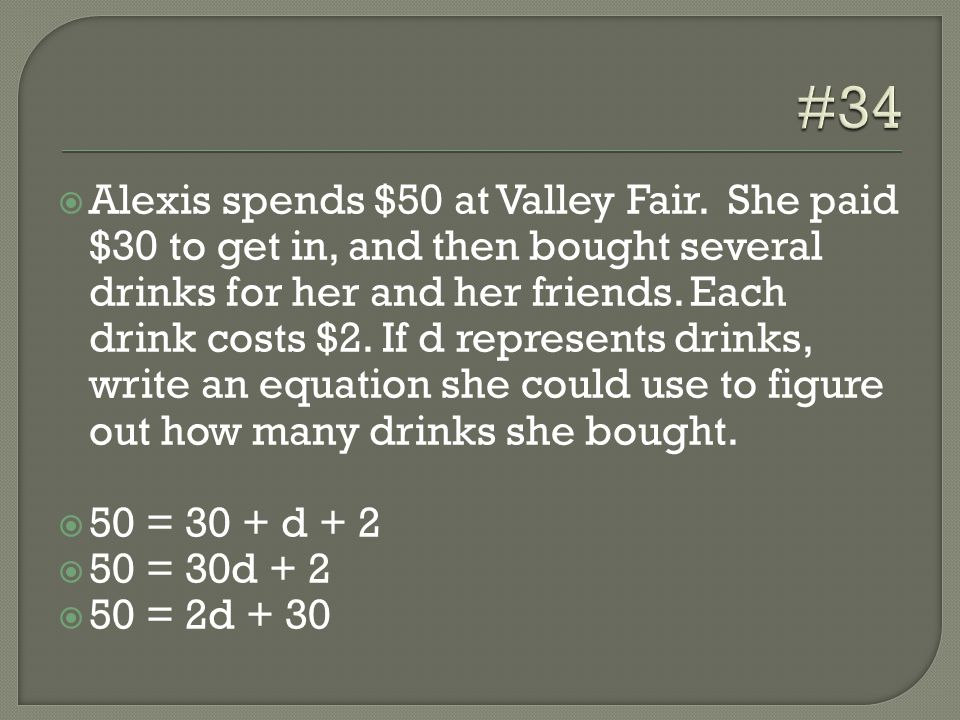  Alexis spends $50 at Valley Fair. She paid $30 to get in, and then bought several drinks for her and her friends. Each drink costs $2. If d represen