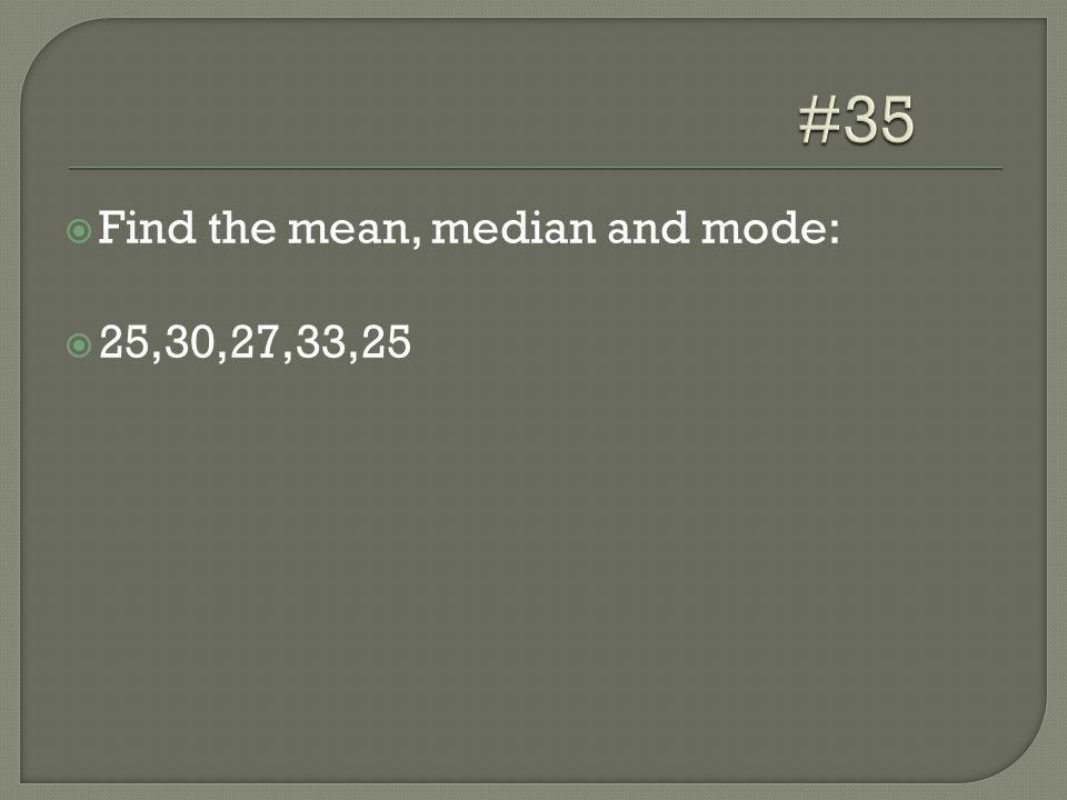  Find the mean, median and mode:  25,30,27,33,25