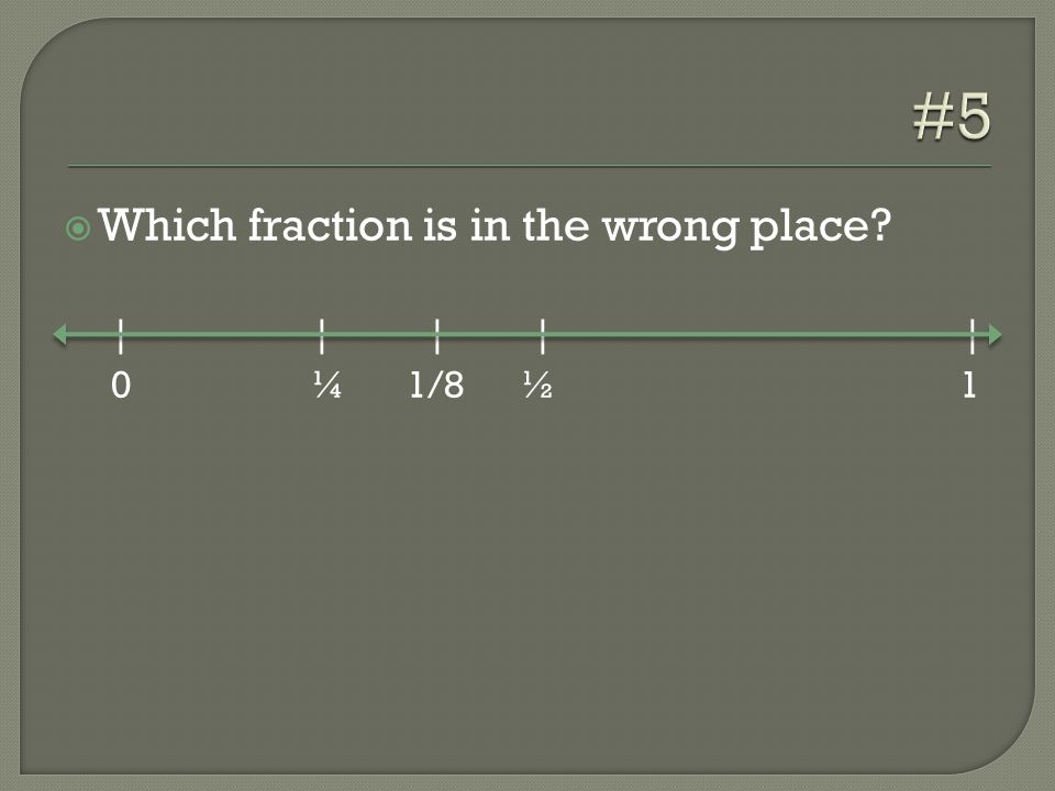  Which fraction is in the wrong place | | | | | 0 ¼ 1/8 ½ 1