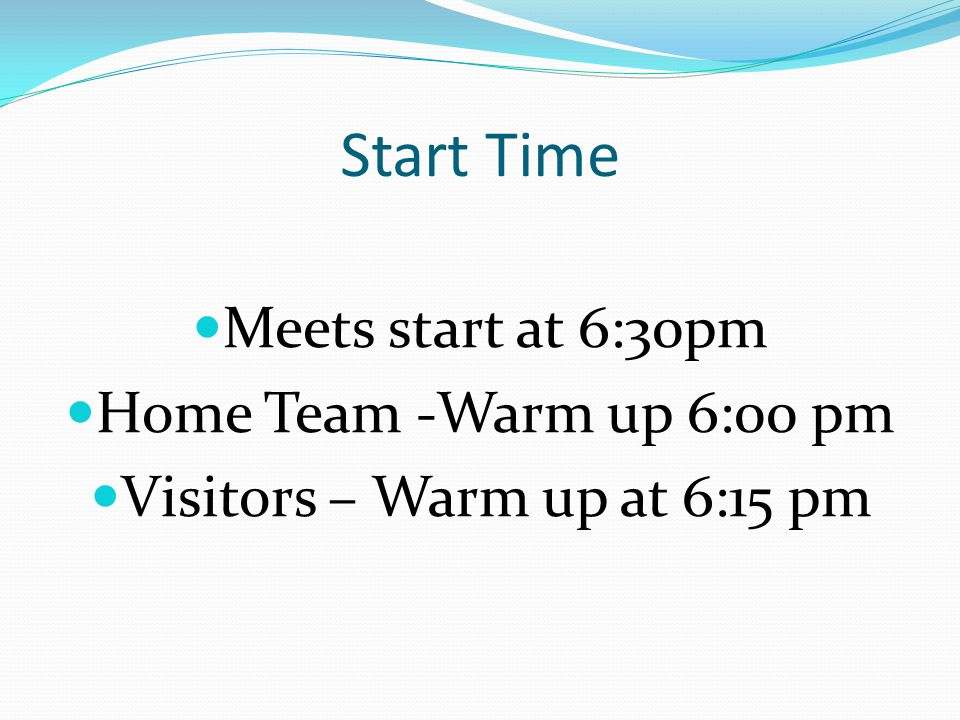 Start Time Meets start at 6:30pm Home Team -Warm up 6:00 pm Visitors – Warm up at 6:15 pm