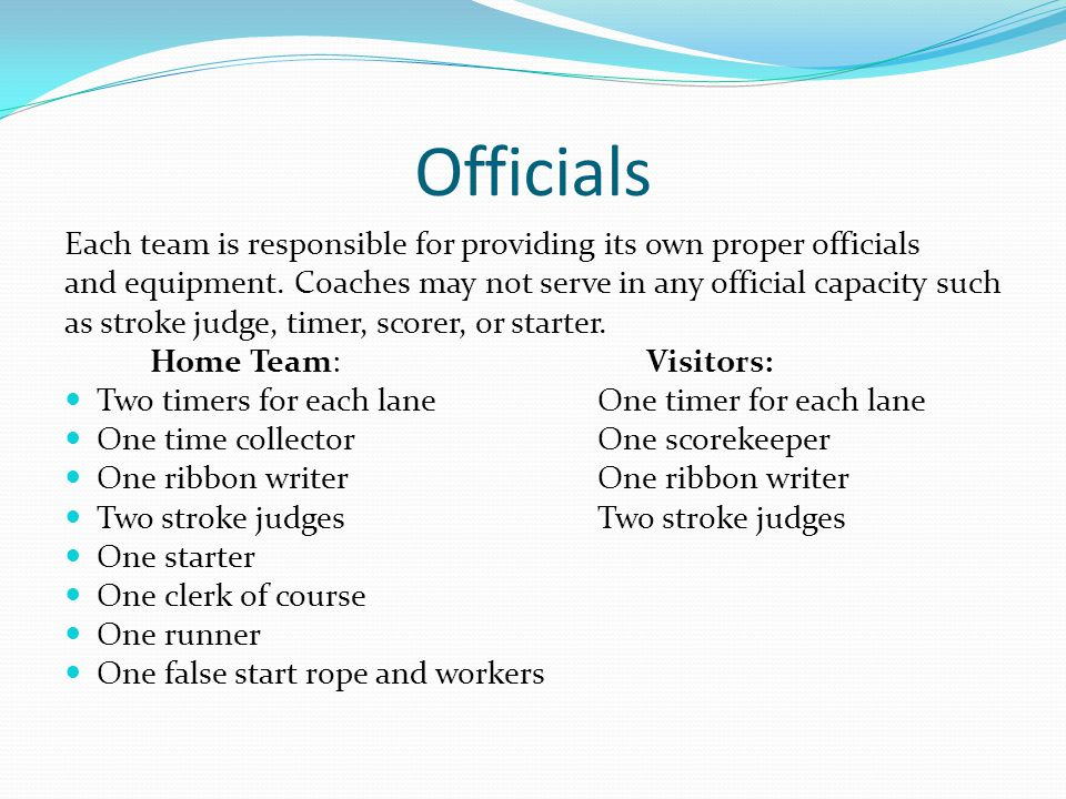 Officials Each team is responsible for providing its own proper officials and equipment. Coaches may not serve in any official capacity such as stroke