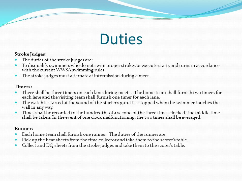 Duties Stroke Judges: The duties of the stroke judges are: To disqualify swimmers who do not swim proper strokes or execute starts and turns in accord