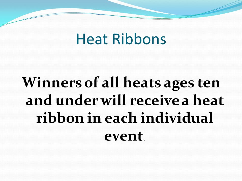 Heat Ribbons Winners of all heats ages ten and under will receive a heat ribbon in each individual event.