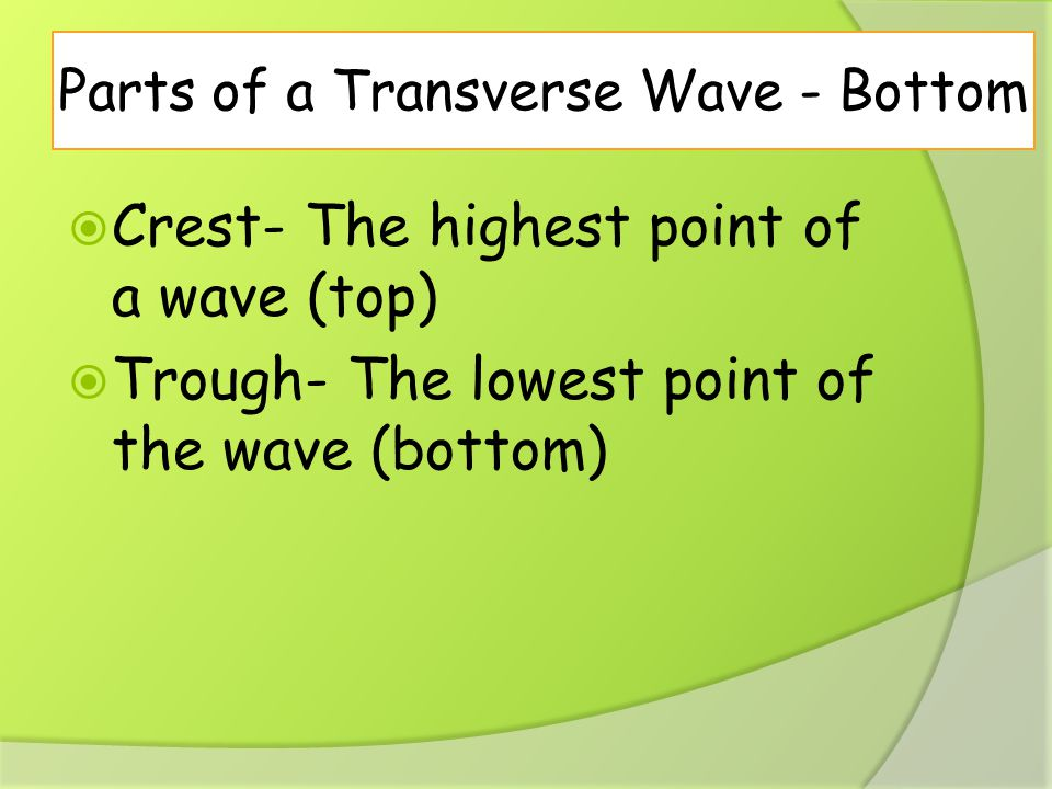 Parts of a Transverse Wave - Bottom  Crest- The highest point of a wave (top)  Trough- The lowest point of the wave (bottom)