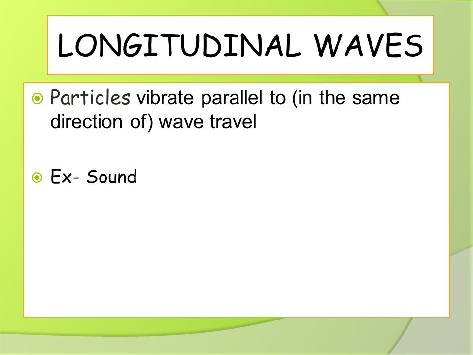 LONGITUDINAL WAVES  Particles vibrate parallel to (in the same direction of) wave travel  Ex- Sound