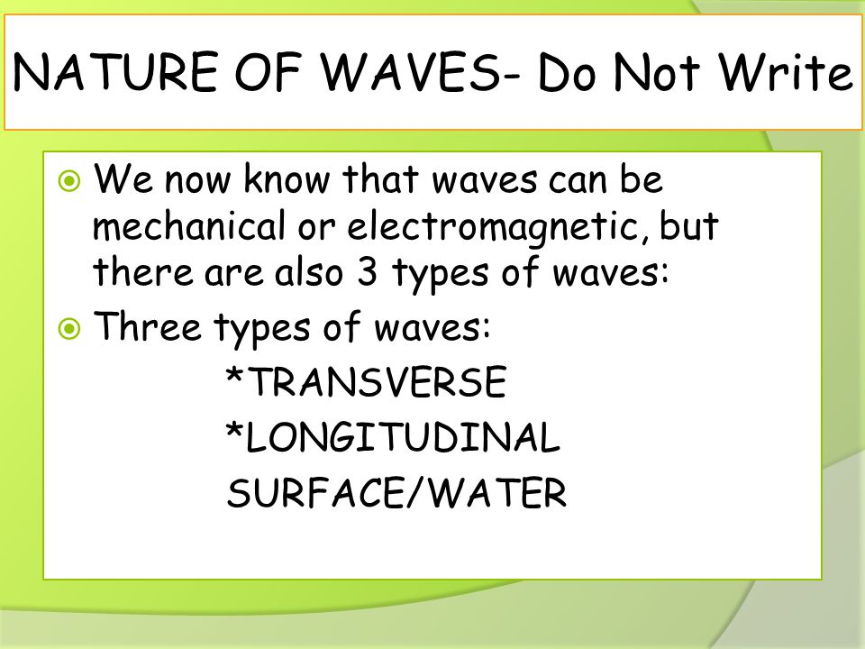 NATURE OF WAVES- Do Not Write  We now know that waves can be mechanical or electromagnetic, but there are also 3 types of waves:  Three types of waves: *TRANSVERSE *LONGITUDINAL SURFACE/WATER