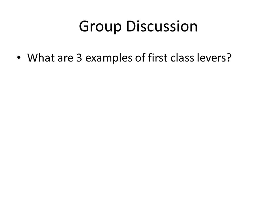 Group Discussion What are 3 examples of first class levers