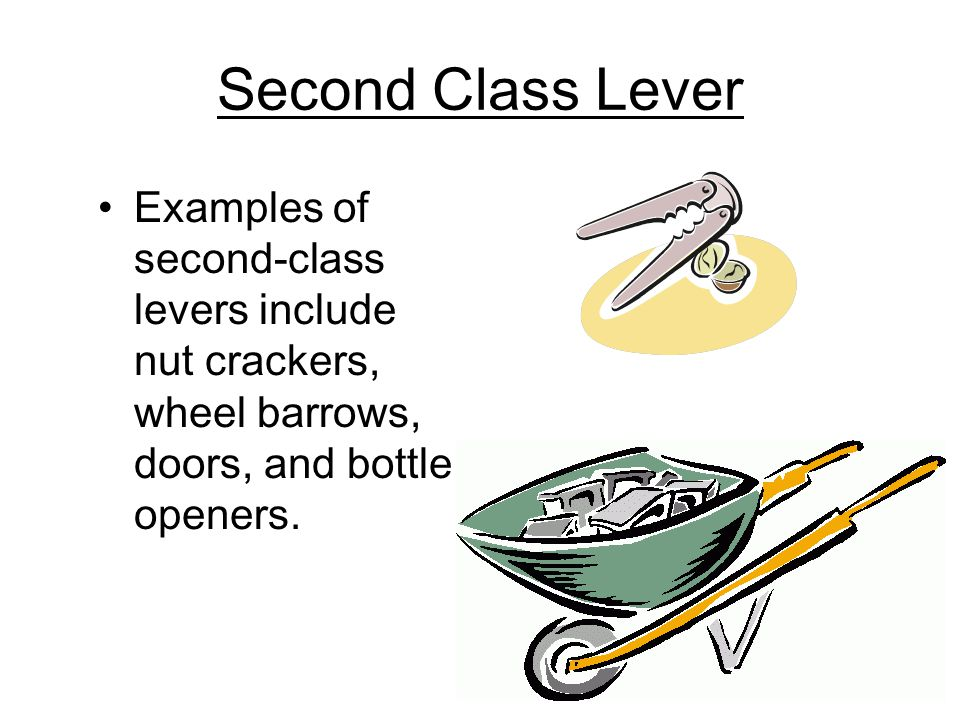 Second Class Lever Examples of second-class levers include nut crackers, wheel barrows, doors, and bottle openers.