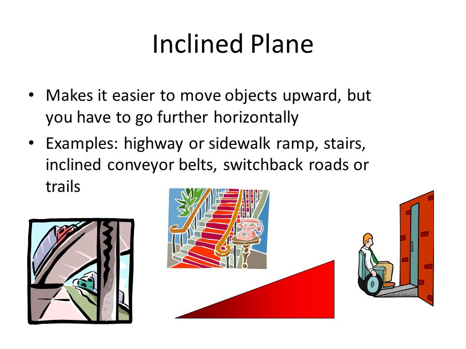 Makes it easier to move objects upward, but you have to go further horizontally Examples: highway or sidewalk ramp, stairs, inclined conveyor belts, switchback roads or trails