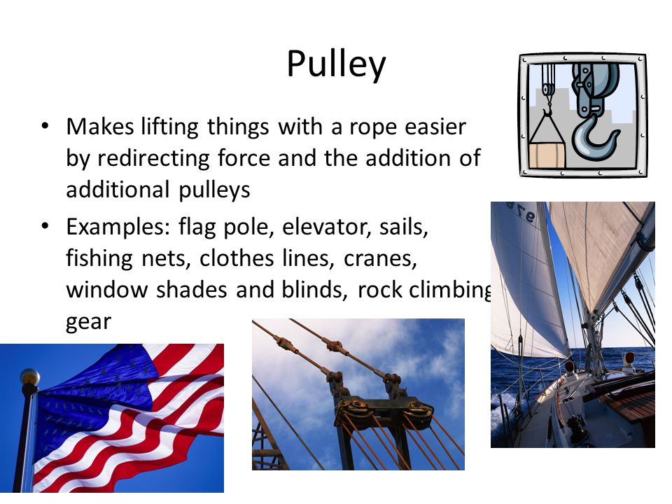 Pulley Makes lifting things with a rope easier by redirecting force and the addition of additional pulleys Examples: flag pole, elevator, sails, fishing nets, clothes lines, cranes, window shades and blinds, rock climbing gear