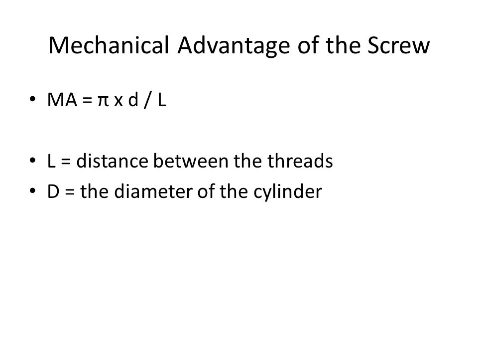 Mechanical Advantage of the Screw MA = π x d / L L = distance between the threads D = the diameter of the cylinder