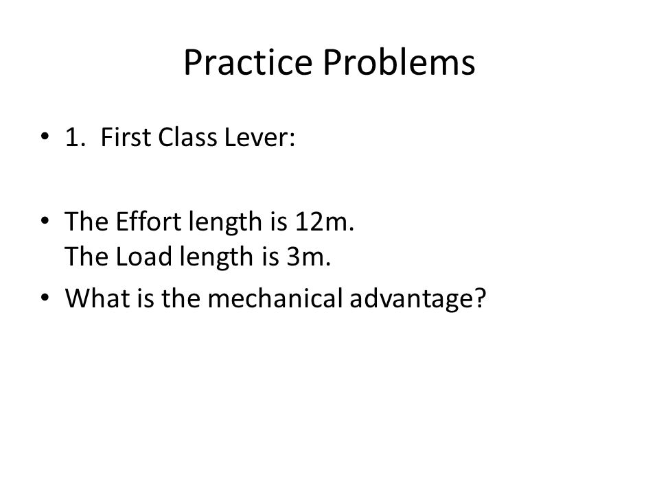 Practice Problems 1. First Class Lever: The Effort length is 12m.