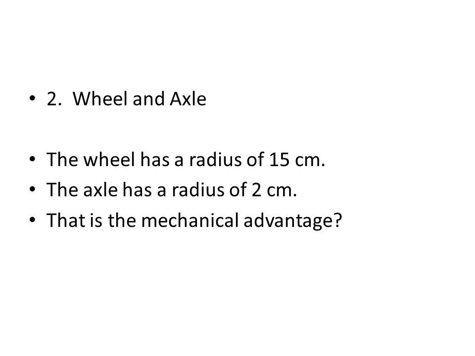 2. Wheel and Axle The wheel has a radius of 15 cm.