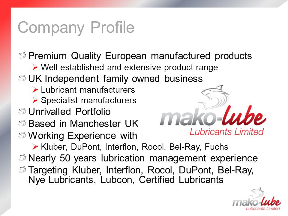 Company Profile Premium Quality European manufactured products  Well established and extensive product range UK Independent family owned business  Lubricant manufacturers  Specialist manufacturers Unrivalled Portfolio Based in Manchester UK Working Experience with  Kluber, DuPont, Interflon, Rocol, Bel-Ray, Fuchs Nearly 50 years lubrication management experience Targeting Kluber, Interflon, Rocol, DuPont, Bel-Ray, Nye Lubricants, Lubcon, Certified Lubricants