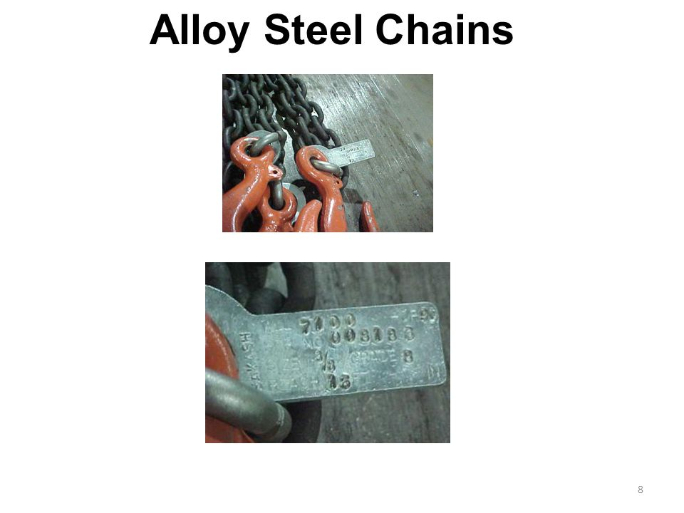8 Adapts to shape of the load Can damage by sudden shocks Best choice for hoisting very hot materials Must have an affixed tag stating size, grade, rated capacity, and sling manufacturer Alloy Steel Chains