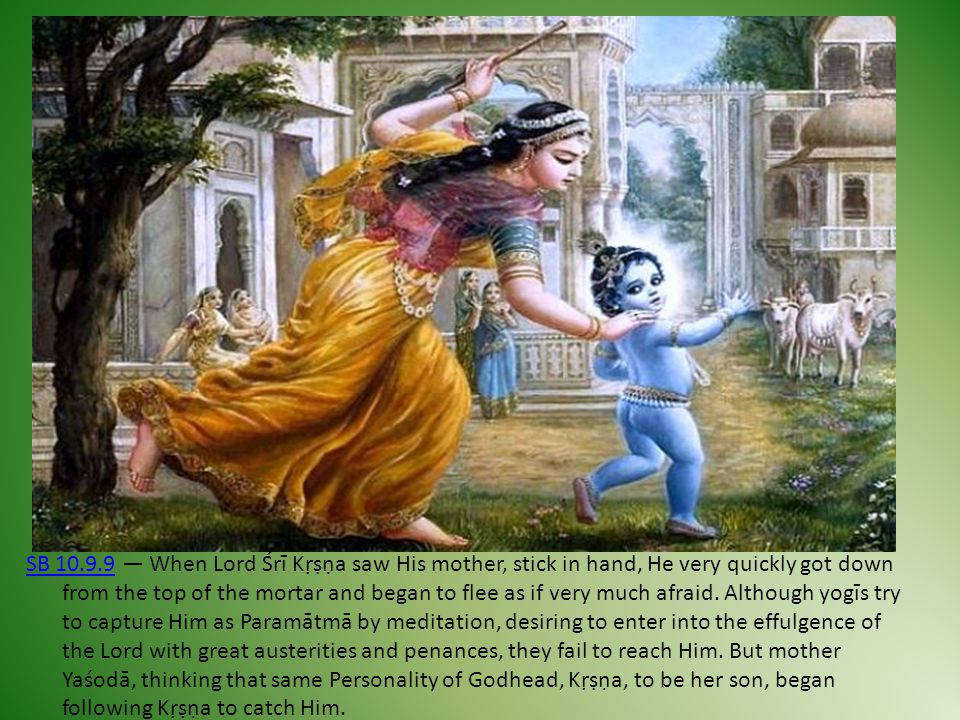 SB 10.9.9SB 10.9.9 — When Lord Śrī Kṛṣṇa saw His mother, stick in hand, He very quickly got down from the top of the mortar and began to flee as if ve