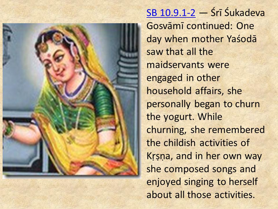 SB 10.9.1-2SB 10.9.1-2 — Śrī Śukadeva Gosvāmī continued: One day when mother Yaśodā saw that all the maidservants were engaged in other household affa