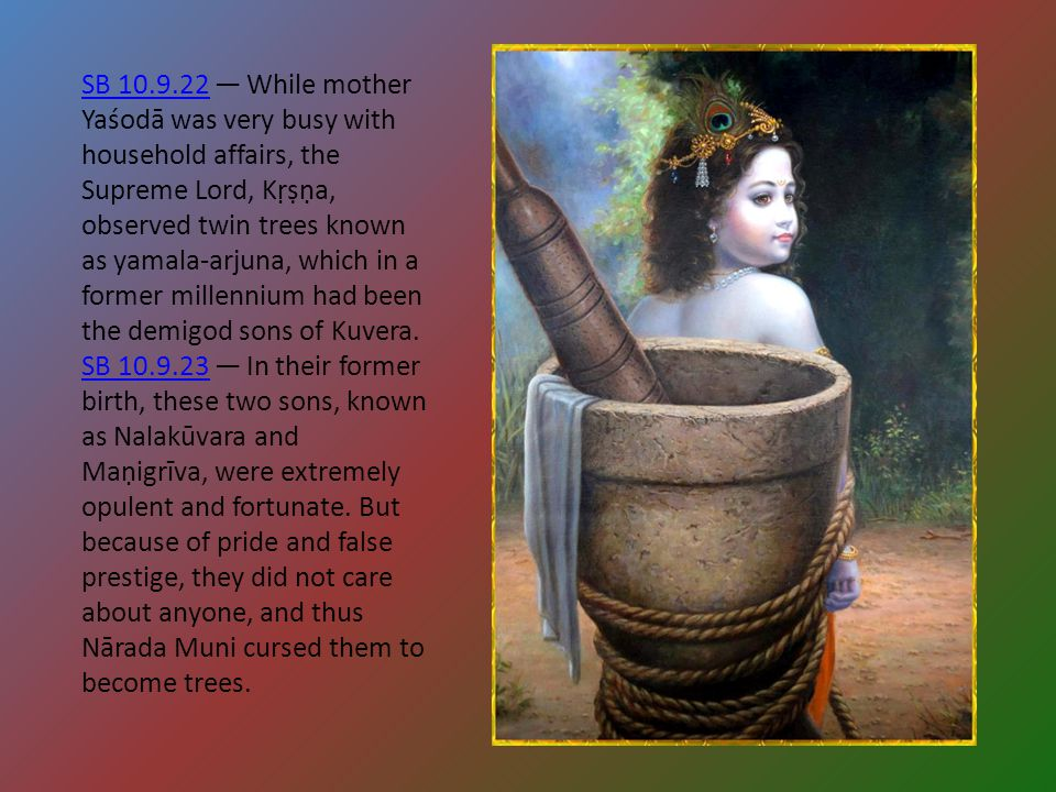 SB 10.9.22SB 10.9.22 — While mother Yaśodā was very busy with household affairs, the Supreme Lord, Kṛṣṇa, observed twin trees known as yamala-arjuna,