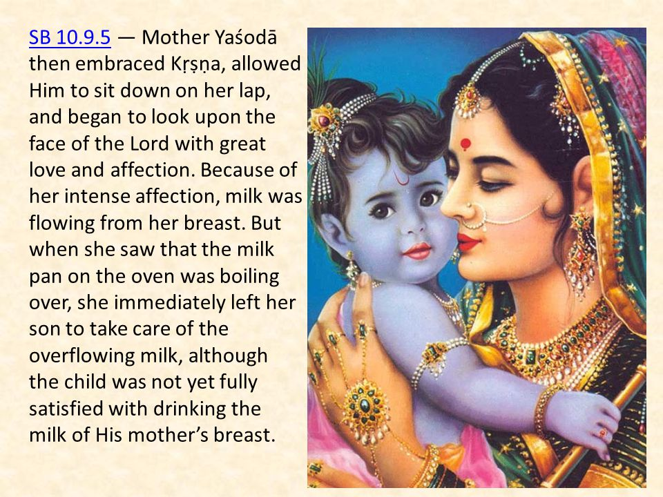 SB 10.9.5SB 10.9.5 — Mother Yaśodā then embraced Kṛṣṇa, allowed Him to sit down on her lap, and began to look upon the face of the Lord with great lov