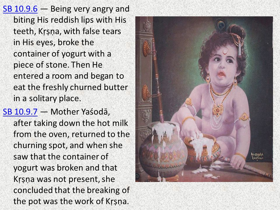 SB 10.9.6SB 10.9.6 — Being very angry and biting His reddish lips with His teeth, Kṛṣṇa, with false tears in His eyes, broke the container of yogurt w