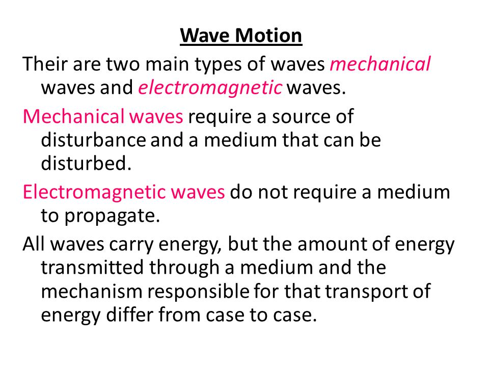 Wave Motion Their are two main types of waves mechanical waves and electromagnetic waves. Mechanical waves require a source of disturbance and a mediu