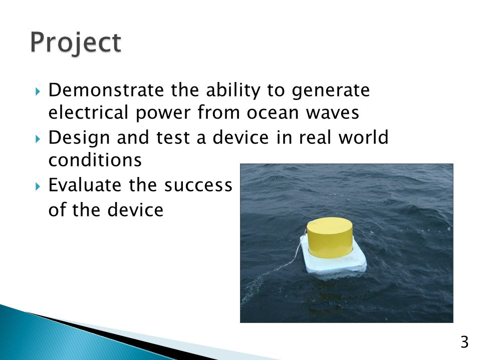  Demonstrate the ability to generate electrical power from ocean waves  Design and test a device in real world conditions  Evaluate the success of the device 3