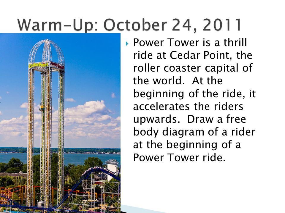  Power Tower is a thrill ride at Cedar Point, the roller coaster capital of the world. At the beginning of the ride, it accelerates the riders upward