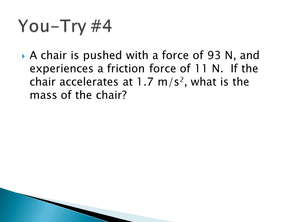 A chair is pushed with a force of 93 N, and experiences a friction force of 11 N. If the chair accelerates at 1.7 m/s 2, what is the mass of the cha