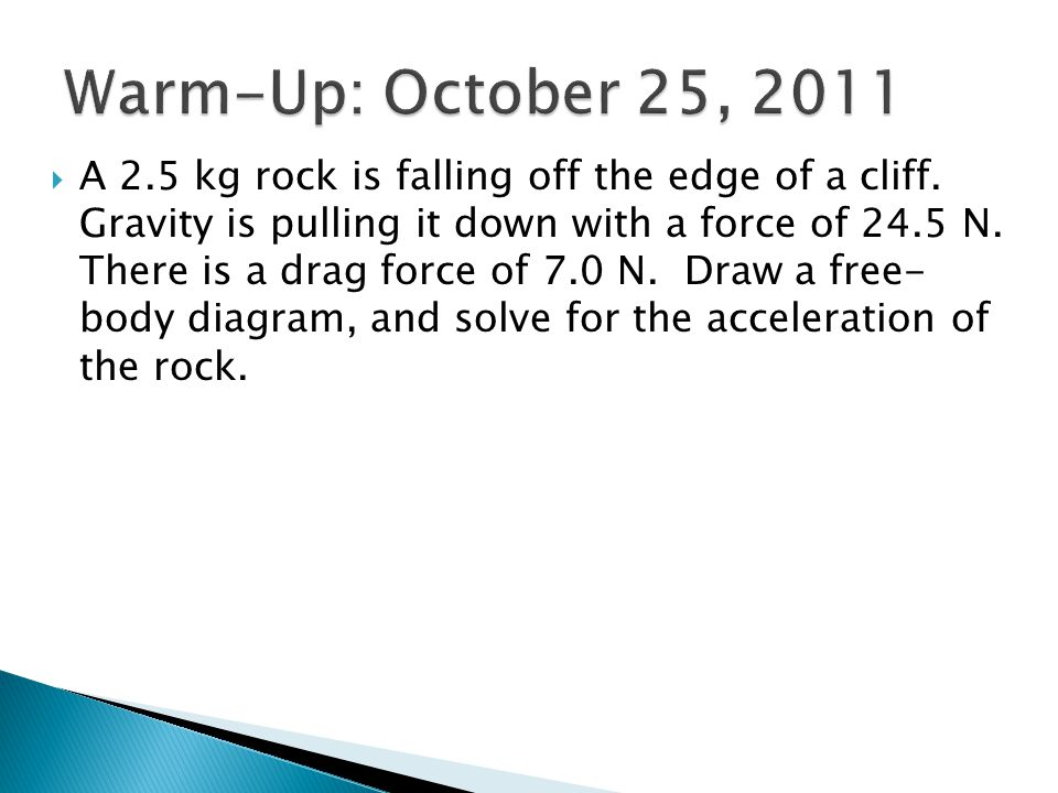  A 2.5 kg rock is falling off the edge of a cliff. Gravity is pulling it down with a force of 24.5 N. There is a drag force of 7.0 N. Draw a free- bo