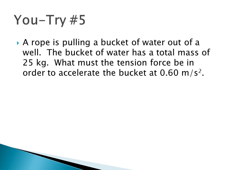  A rope is pulling a bucket of water out of a well. The bucket of water has a total mass of 25 kg. What must the tension force be in order to acceler