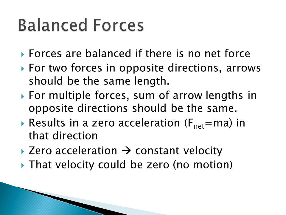  Forces are balanced if there is no net force  For two forces in opposite directions, arrows should be the same length.  For multiple forces, sum o