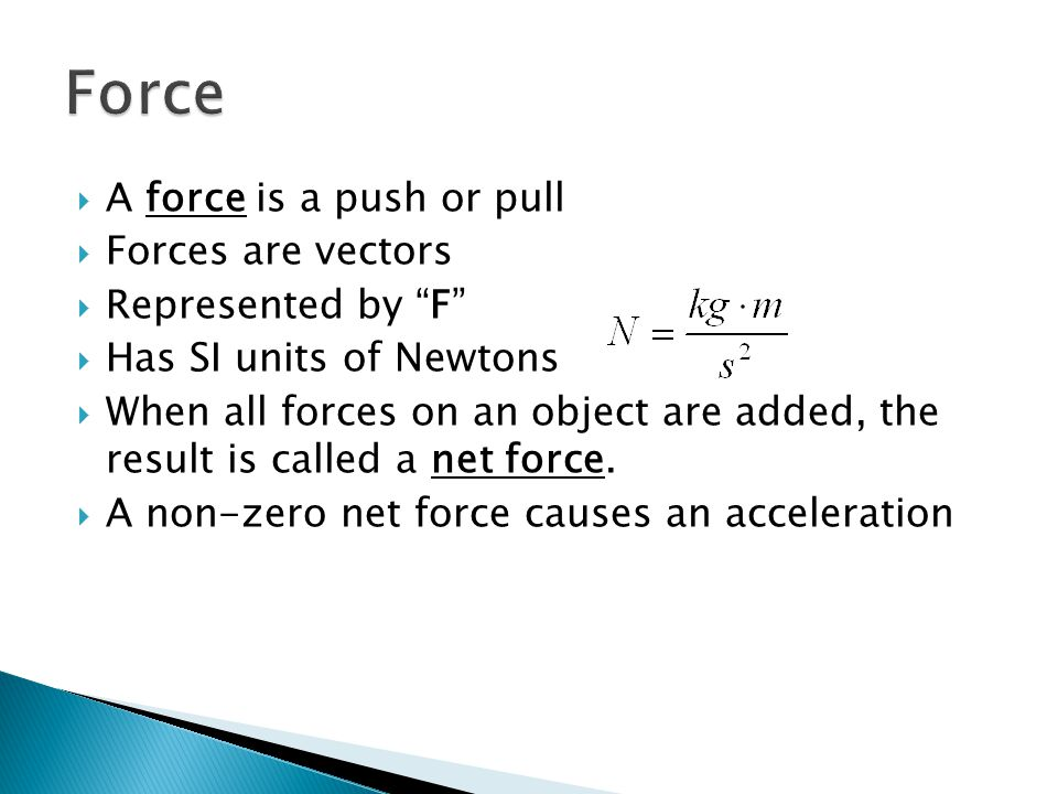 """ A force is a push or pull  Forces are vectors  Represented by """"F""""  Has SI units of Newtons  When all forces on an object are added, the result i"""