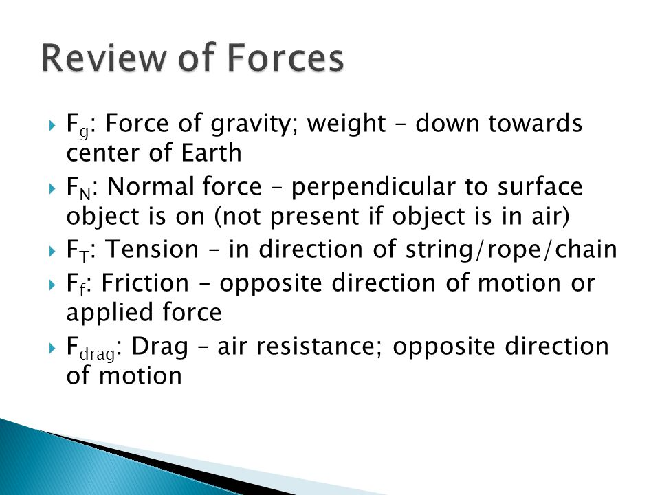  F g : Force of gravity; weight – down towards center of Earth  F N : Normal force – perpendicular to surface object is on (not present if object is