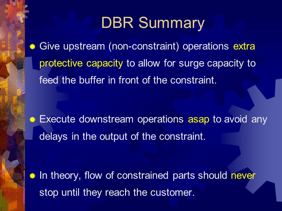 DBR Summary  Give upstream (non-constraint) operations extra protective capacity to allow for surge capacity to feed the buffer in front of the const
