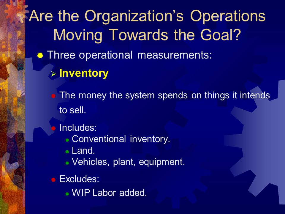 Are the Organization's Operations Moving Towards the Goal?  Three operational measurements:  Inventory  The money the system spends on things it in
