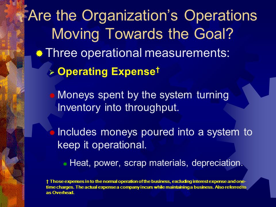 Are the Organization's Operations Moving Towards the Goal?  Three operational measurements:  Operating Expense †  Moneys spent by the system turnin