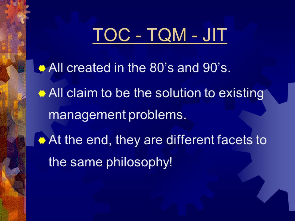 TOC - TQM - JIT  All created in the 80's and 90's.  All claim to be the solution to existing management problems.  At the end, they are different f